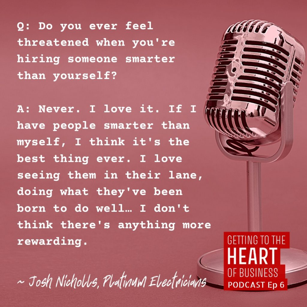 a quote from episode 6 of the podcast - Question: do you ever feel threatened when you're hiring someone smarter than yourself? Josh nicholls answers, never. I love it. if i have people smarter than myself, i think it's the best thing ever. i love seeing them in their lane, doing what they've been born to do well... i don't think there's anything more rewarding.